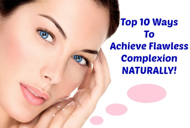Top 10 Ways To Achieve Flawless Complexion NATURALLY